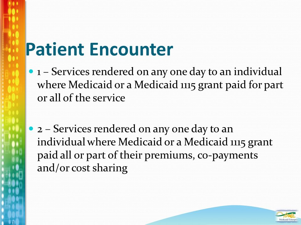 Patient Encounter 1 – Services rendered on any one day to an individual where Medicaid or a Medicaid 1115 grant paid for part or all of the service 2 – Services rendered on any one day to an individual where Medicaid or a Medicaid 1115 grant paid all or part of their premiums, co-payments and/or cost sharing 13