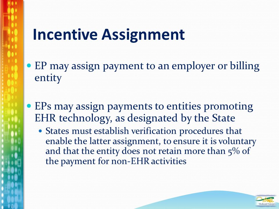 Incentive Assignment EP may assign payment to an employer or billing entity EPs may assign payments to entities promoting EHR technology, as designated by the State States must establish verification procedures that enable the latter assignment, to ensure it is voluntary and that the entity does not retain more than 5% of the payment for non-EHR activities 17