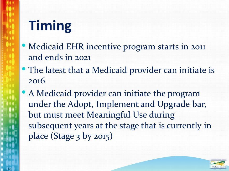 Timing Medicaid EHR incentive program starts in 2011 and ends in 2021 The latest that a Medicaid provider can initiate is 2016 A Medicaid provider can initiate the program under the Adopt, Implement and Upgrade bar, but must meet Meaningful Use during subsequent years at the stage that is currently in place (Stage 3 by 2015) 19