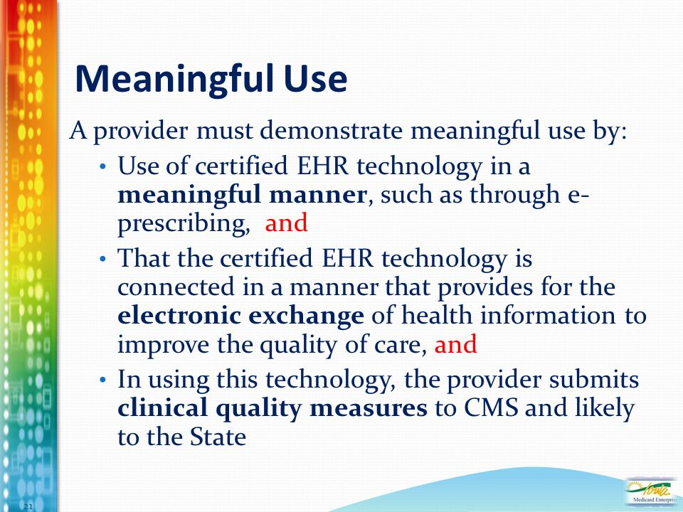Meaningful Use A provider must demonstrate meaningful use by: Use of certified EHR technology in a meaningful manner, such as through e- prescribing, and That the certified EHR technology is connected in a manner that provides for the electronic exchange of health information to improve the quality of care, and In using this technology, the provider submits clinical quality measures to CMS and likely to the State 21
