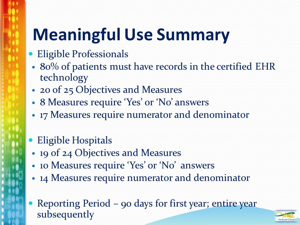 Meaningful Use Summary Eligible Professionals 80% of patients must have records in the certified EHR technology 20 of 25 Objectives and Measures 8 Measures require Yes or No answers 17 Measures require numerator and denominator Eligible Hospitals 19 of 24 Objectives and Measures 10 Measures require Yes or No answers 14 Measures require numerator and denominator Reporting Period – 90 days for first year; entire year subsequently 22
