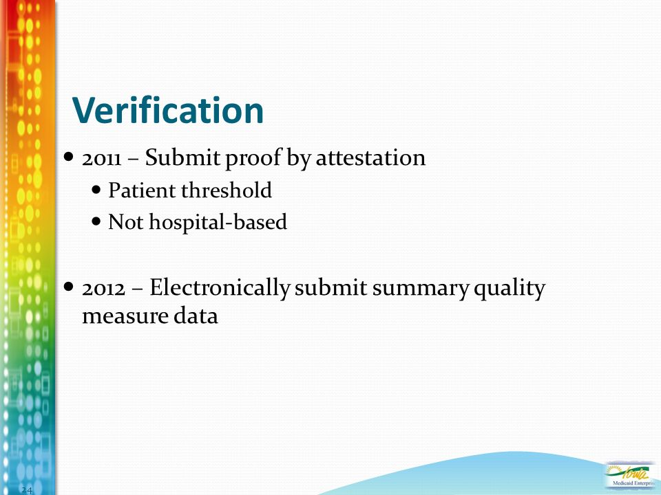 Verification 2011 – Submit proof by attestation Patient threshold Not hospital-based 2012 – Electronically submit summary quality measure data 24