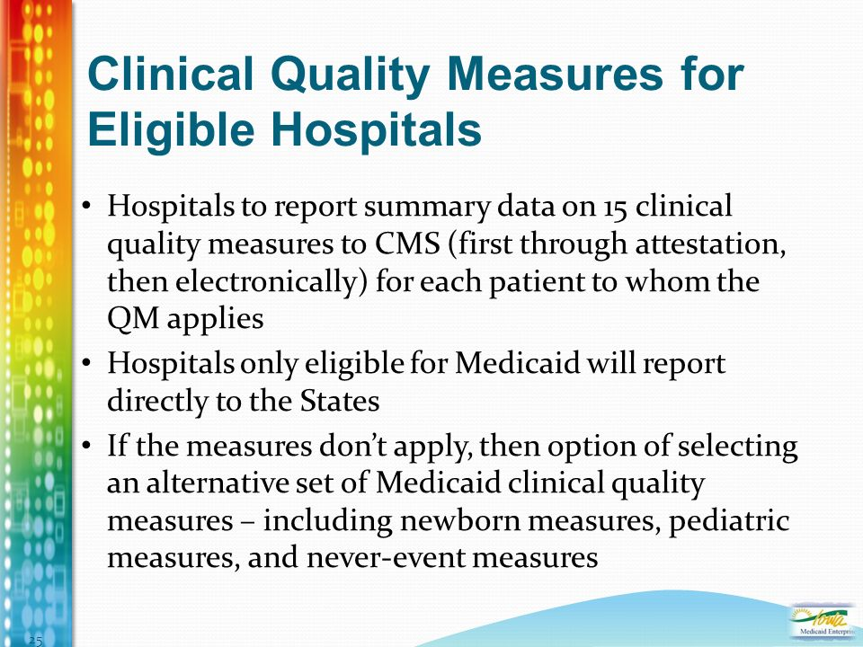 Clinical Quality Measures for Eligible Hospitals Hospitals to report summary data on 15 clinical quality measures to CMS (first through attestation, then electronically) for each patient to whom the QM applies Hospitals only eligible for Medicaid will report directly to the States If the measures dont apply, then option of selecting an alternative set of Medicaid clinical quality measures – including newborn measures, pediatric measures, and never-event measures 25