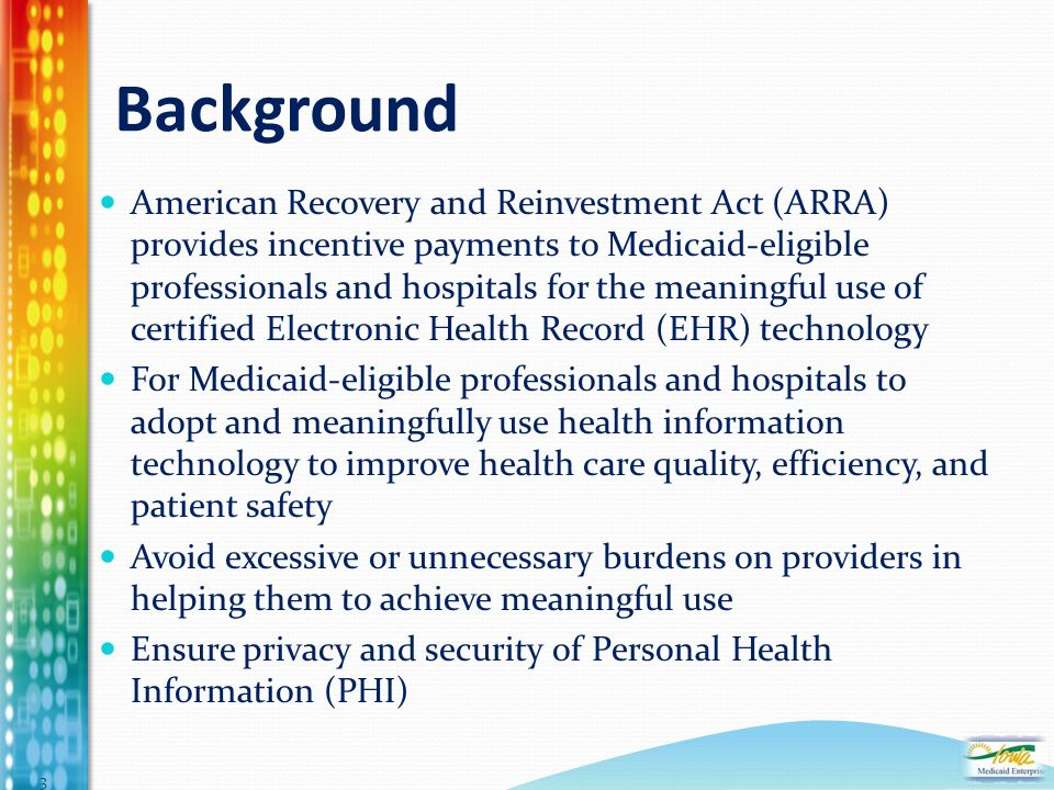 Background American Recovery and Reinvestment Act (ARRA) provides incentive payments to Medicaid-eligible professionals and hospitals for the meaningful use of certified Electronic Health Record (EHR) technology For Medicaid-eligible professionals and hospitals to adopt and meaningfully use health information technology to improve health care quality, efficiency, and patient safety Avoid excessive or unnecessary burdens on providers in helping them to achieve meaningful use Ensure privacy and security of Personal Health Information (PHI) 3