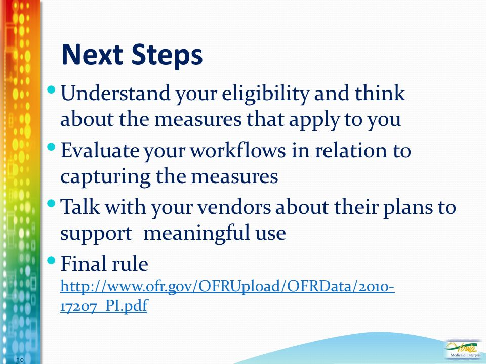 Next Steps Understand your eligibility and think about the measures that apply to you Evaluate your workflows in relation to capturing the measures Talk with your vendors about their plans to support meaningful use Final rule _PI.pdf _PI.pdf 30