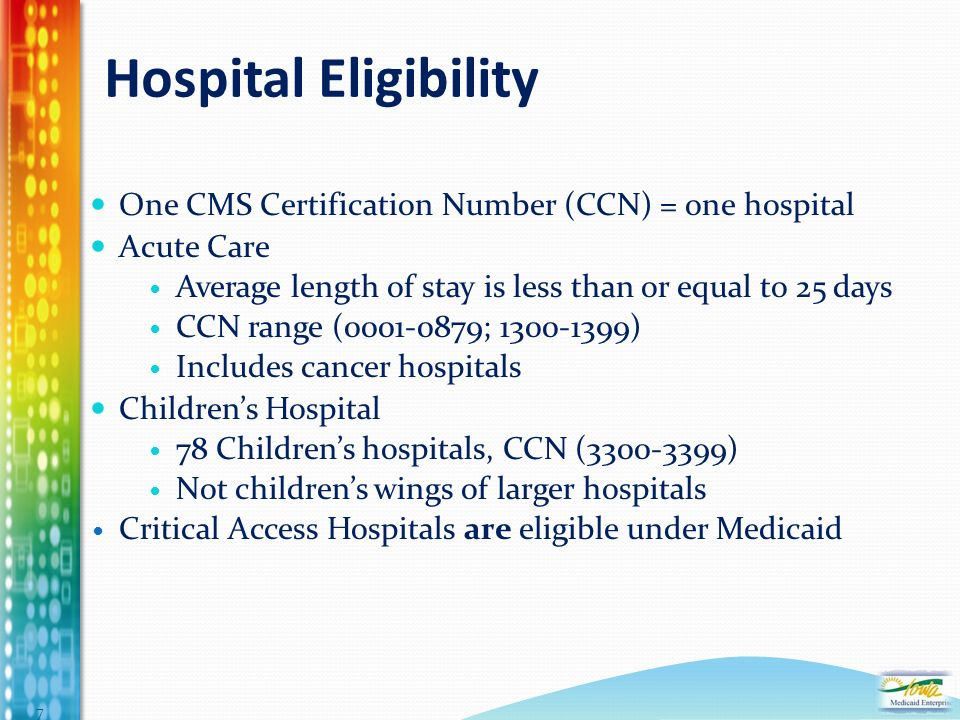 Hospital Eligibility One CMS Certification Number (CCN) = one hospital Acute Care Average length of stay is less than or equal to 25 days CCN range ( ; ) Includes cancer hospitals Childrens Hospital 78 Childrens hospitals, CCN ( ) Not childrens wings of larger hospitals Critical Access Hospitals are eligible under Medicaid 7