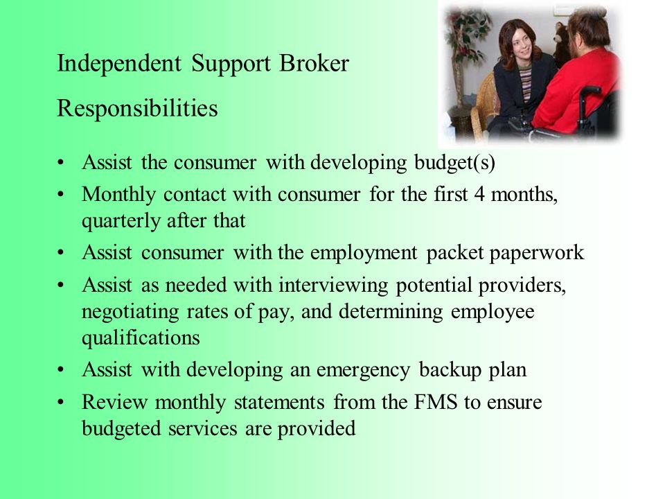 Independent Support Broker Responsibilities Assist the consumer with developing budget(s) Monthly contact with consumer for the first 4 months, quarte