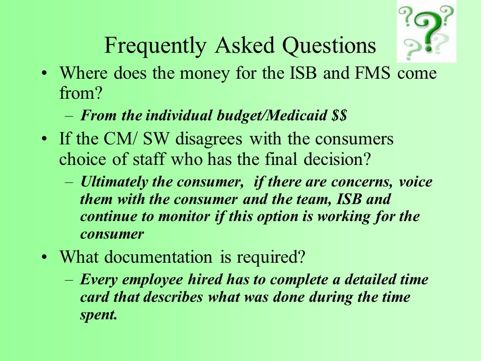 Frequently Asked Questions Where does the money for the ISB and FMS come from? –From the individual budget/Medicaid $$ If the CM/ SW disagrees with th