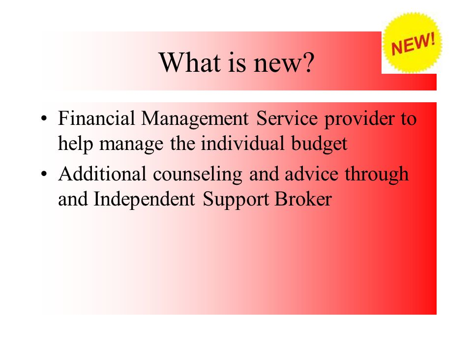 What is new? Financial Management Service provider to help manage the individual budget Additional counseling and advice through and Independent Suppo