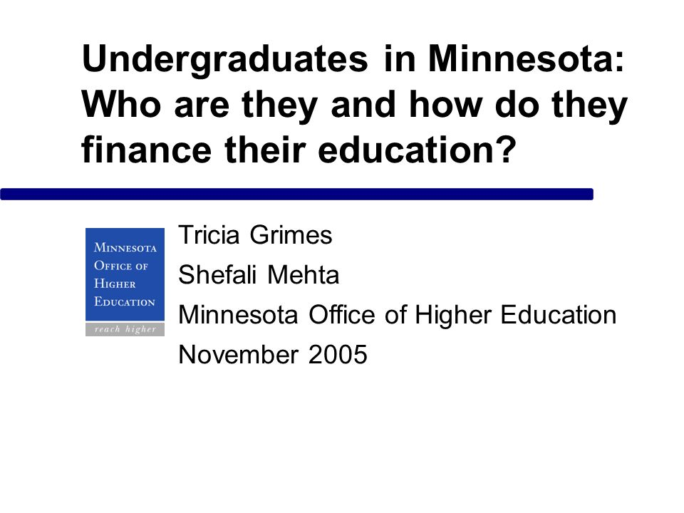 Undergraduates in Minnesota: Who are they and how do they finance their education? Tricia Grimes Shefali Mehta Minnesota Office of Higher Education No