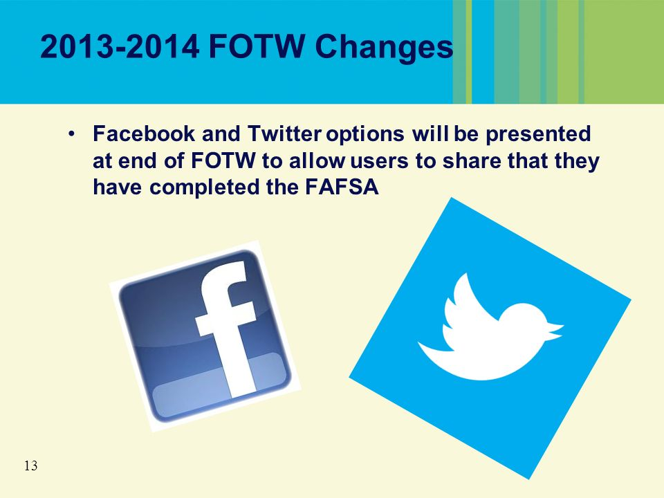 13 2013-2014 FOTW Changes Facebook and Twitter options will be presented at end of FOTW to allow users to share that they have completed the FAFSA