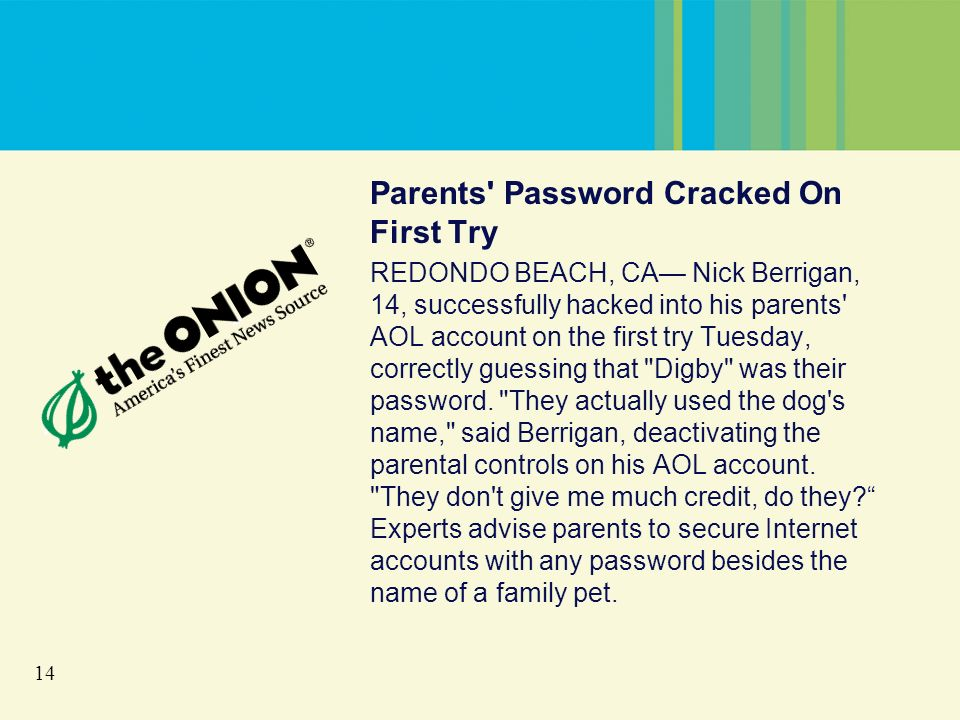14 Parents Password Cracked On First Try REDONDO BEACH, CA Nick Berrigan, 14, successfully hacked into his parents AOL account on the first try Tuesday, correctly guessing that Digby was their password.