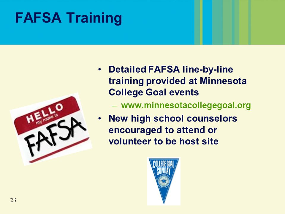 23 FAFSA Training Detailed FAFSA line-by-line training provided at Minnesota College Goal events –www.minnesotacollegegoal.org New high school counselors encouraged to attend or volunteer to be host site