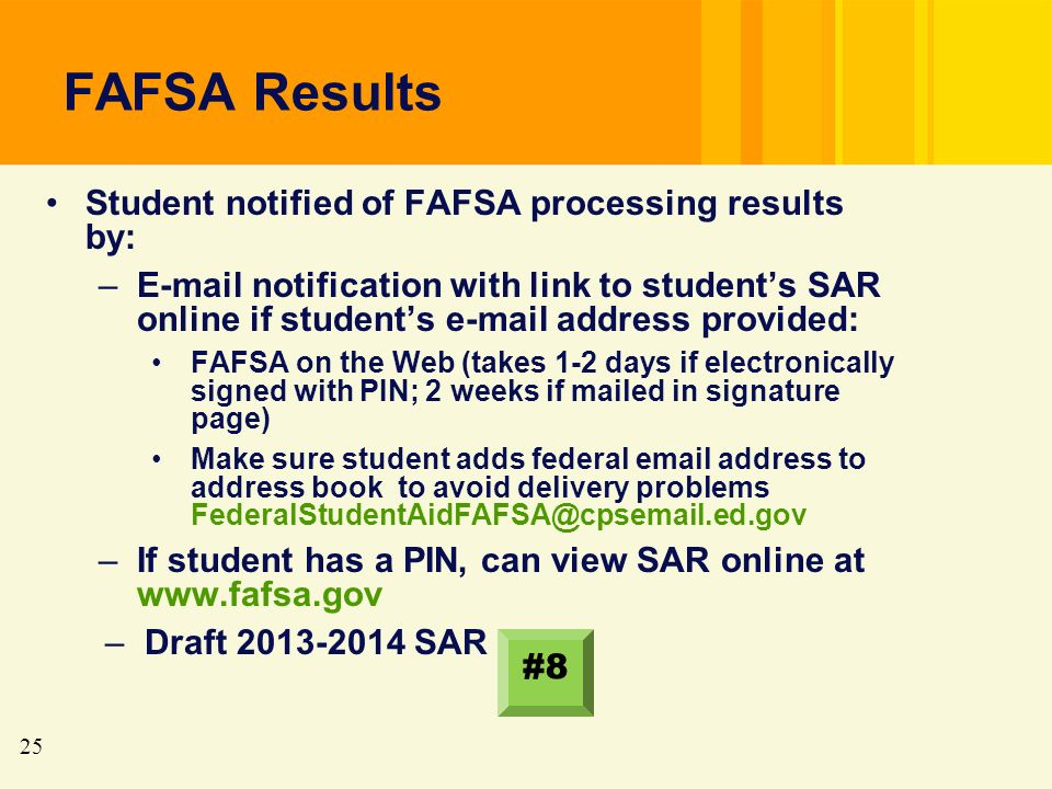 25 FAFSA Results Student notified of FAFSA processing results by: –E-mail notification with link to students SAR online if students e-mail address provided: FAFSA on the Web (takes 1-2 days if electronically signed with PIN; 2 weeks if mailed in signature page) Make sure student adds federal email address to address book to avoid delivery problems FederalStudentAidFAFSA@cpsemail.ed.gov –If student has a PIN, can view SAR online at www.fafsa.gov –Draft 2013-2014 SAR #8