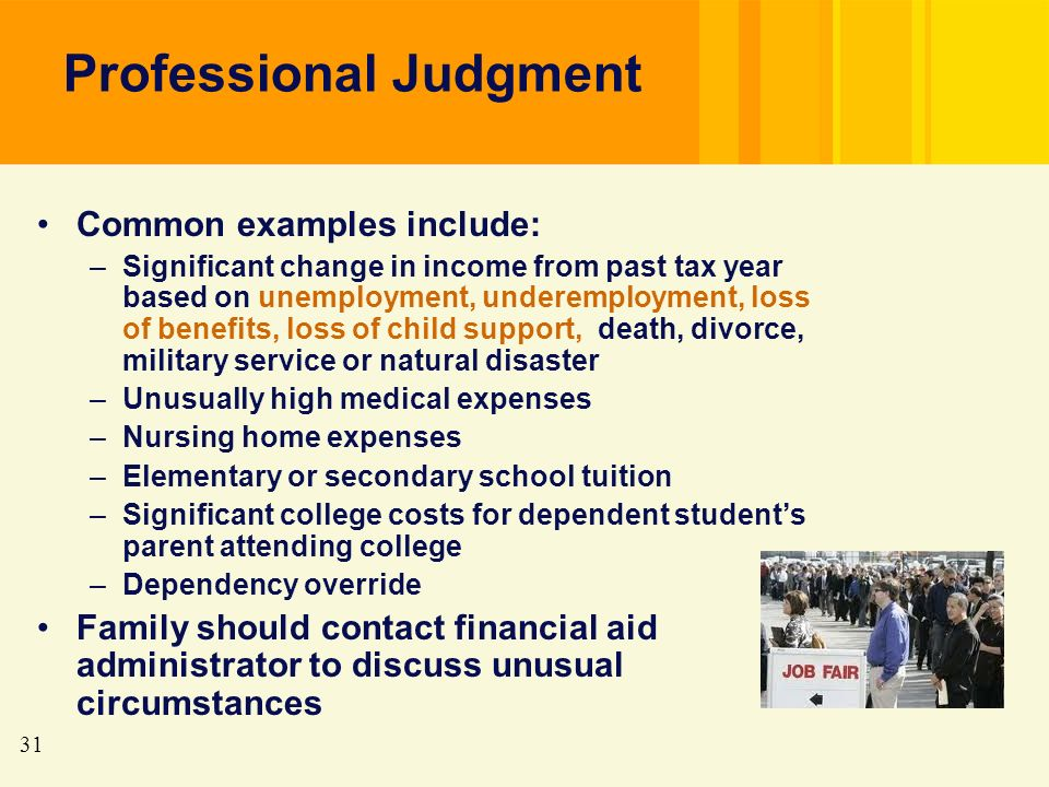 31 Professional Judgment Common examples include: –Significant change in income from past tax year based on unemployment, underemployment, loss of benefits, loss of child support, death, divorce, military service or natural disaster –Unusually high medical expenses –Nursing home expenses –Elementary or secondary school tuition –Significant college costs for dependent students parent attending college –Dependency override Family should contact financial aid administrator to discuss unusual circumstances
