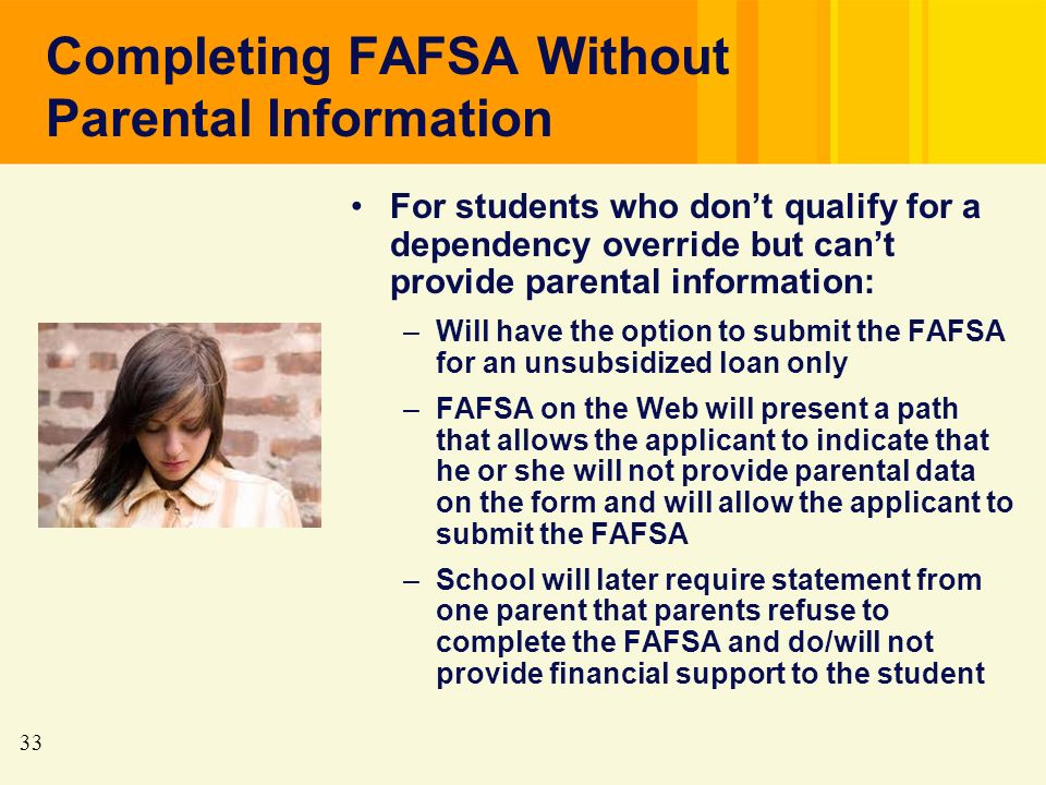 33 Completing FAFSA Without Parental Information For students who dont qualify for a dependency override but cant provide parental information: –Will have the option to submit the FAFSA for an unsubsidized loan only –FAFSA on the Web will present a path that allows the applicant to indicate that he or she will not provide parental data on the form and will allow the applicant to submit the FAFSA –School will later require statement from one parent that parents refuse to complete the FAFSA and do/will not provide financial support to the student