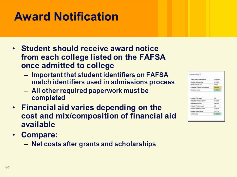 34 Award Notification Student should receive award notice from each college listed on the FAFSA once admitted to college –Important that student identifiers on FAFSA match identifiers used in admissions process –All other required paperwork must be completed Financial aid varies depending on the cost and mix/composition of financial aid available Compare: –Net costs after grants and scholarships