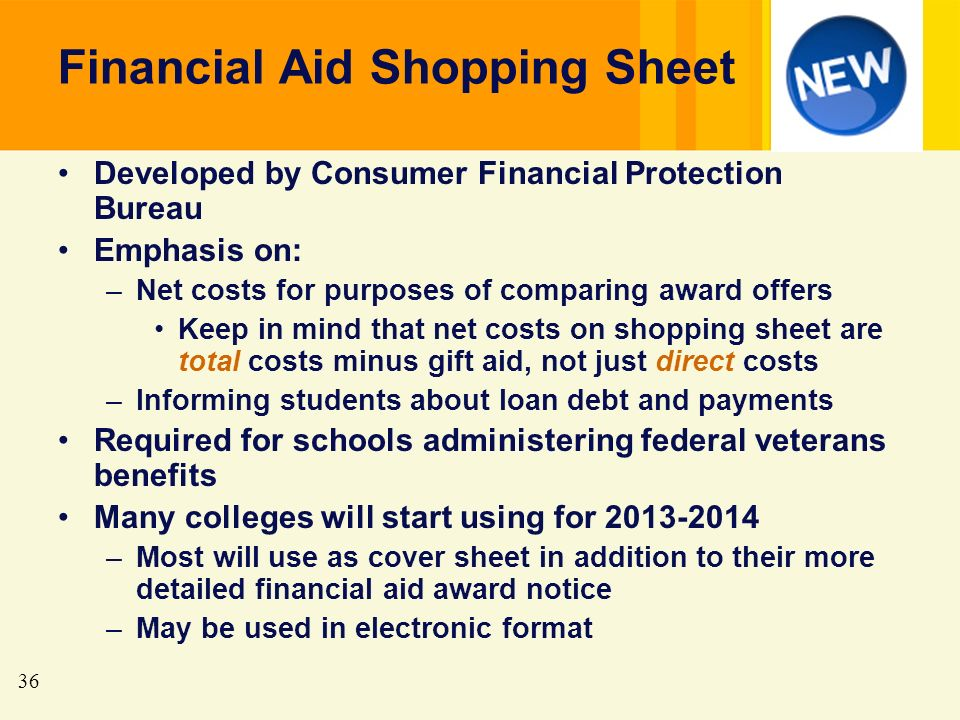 36 Financial Aid Shopping Sheet Developed by Consumer Financial Protection Bureau Emphasis on: –Net costs for purposes of comparing award offers Keep in mind that net costs on shopping sheet are total costs minus gift aid, not just direct costs –Informing students about loan debt and payments Required for schools administering federal veterans benefits Many colleges will start using for 2013-2014 –Most will use as cover sheet in addition to their more detailed financial aid award notice –May be used in electronic format
