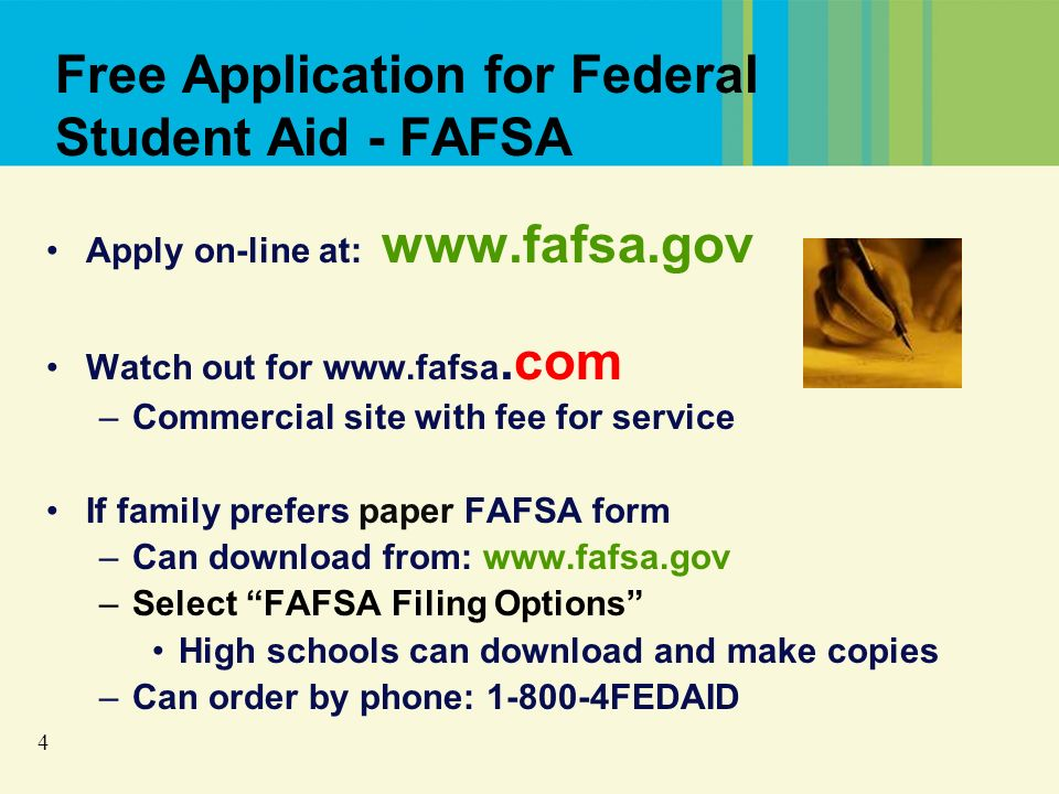 4 Free Application for Federal Student Aid - FAFSA Apply on-line at: www.fafsa.gov Watch out for www.fafsa.com –Commercial site with fee for service If family prefers paper FAFSA form –Can download from: www.fafsa.gov –Select FAFSA Filing Options High schools can download and make copies –Can order by phone: 1-800-4FEDAID