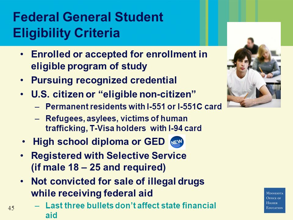 45 Federal General Student Eligibility Criteria Enrolled or accepted for enrollment in eligible program of study Pursuing recognized credential U.S.