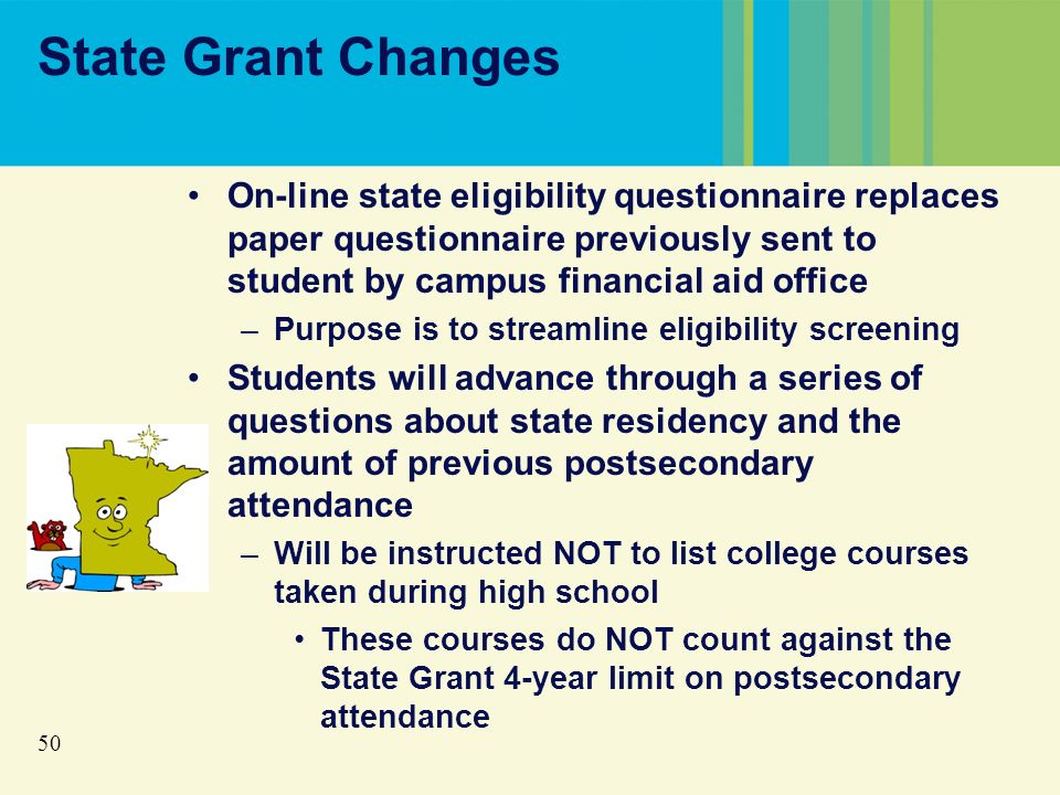 50 State Grant Changes On-line state eligibility questionnaire replaces paper questionnaire previously sent to student by campus financial aid office –Purpose is to streamline eligibility screening Students will advance through a series of questions about state residency and the amount of previous postsecondary attendance –Will be instructed NOT to list college courses taken during high school These courses do NOT count against the State Grant 4-year limit on postsecondary attendance