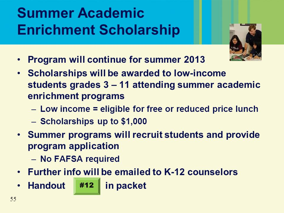 55 Summer Academic Enrichment Scholarship Program will continue for summer 2013 Scholarships will be awarded to low-income students grades 3 – 11 attending summer academic enrichment programs –Low income = eligible for free or reduced price lunch –Scholarships up to $1,000 Summer programs will recruit students and provide program application –No FAFSA required Further info will be emailed to K-12 counselors Handout in packet #12