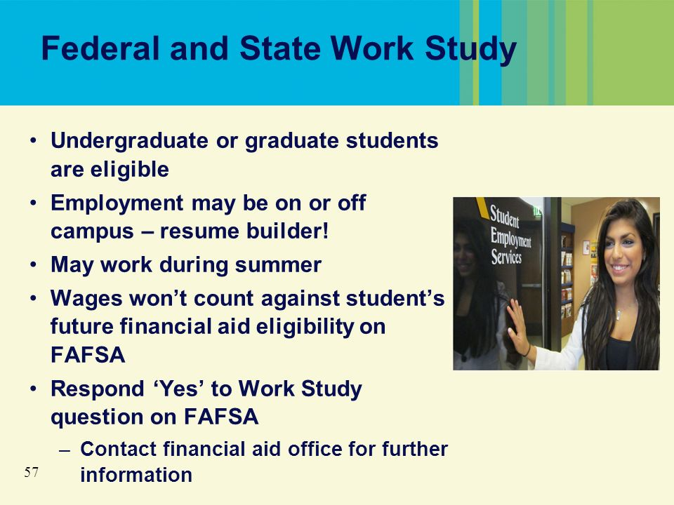 57 Federal and State Work Study Undergraduate or graduate students are eligible Employment may be on or off campus – resume builder.