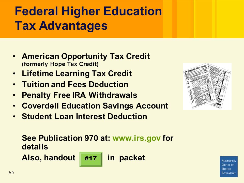 65 Federal Higher Education Tax Advantages American Opportunity Tax Credit (formerly Hope Tax Credit) Lifetime Learning Tax Credit Tuition and Fees Deduction Penalty Free IRA Withdrawals Coverdell Education Savings Account Student Loan Interest Deduction See Publication 970 at: www.irs.gov for details Also, handout in packet #17