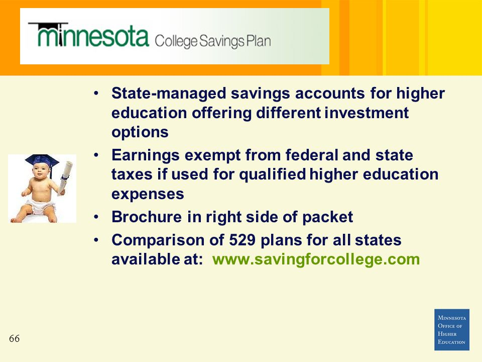 66 State-managed savings accounts for higher education offering different investment options Earnings exempt from federal and state taxes if used for qualified higher education expenses Brochure in right side of packet Comparison of 529 plans for all states available at: www.savingforcollege.com
