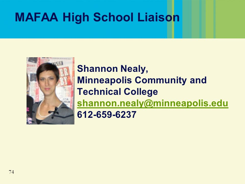 74 MAFAA High School Liaison Shannon Nealy, Minneapolis Community and Technical College shannon.nealy@minneapolis.edu 612-659-6237