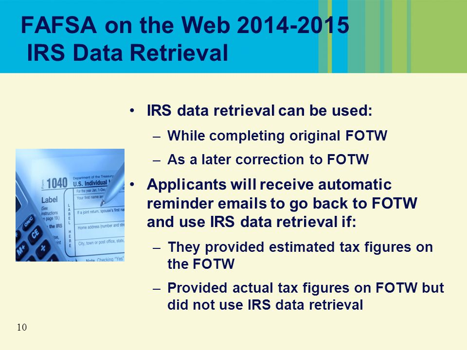 10 FAFSA on the Web 2014-2015 IRS Data Retrieval IRS data retrieval can be used: –While completing original FOTW –As a later correction to FOTW Applicants will receive automatic reminder emails to go back to FOTW and use IRS data retrieval if: –They provided estimated tax figures on the FOTW –Provided actual tax figures on FOTW but did not use IRS data retrieval