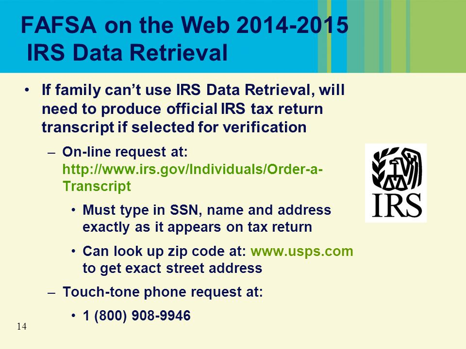 14 FAFSA on the Web 2014-2015 IRS Data Retrieval If family cant use IRS Data Retrieval, will need to produce official IRS tax return transcript if selected for verification –On-line request at: http://www.irs.gov/Individuals/Order-a- Transcript Must type in SSN, name and address exactly as it appears on tax return Can look up zip code at: www.usps.com to get exact street address –Touch-tone phone request at: 1 (800) 908-9946
