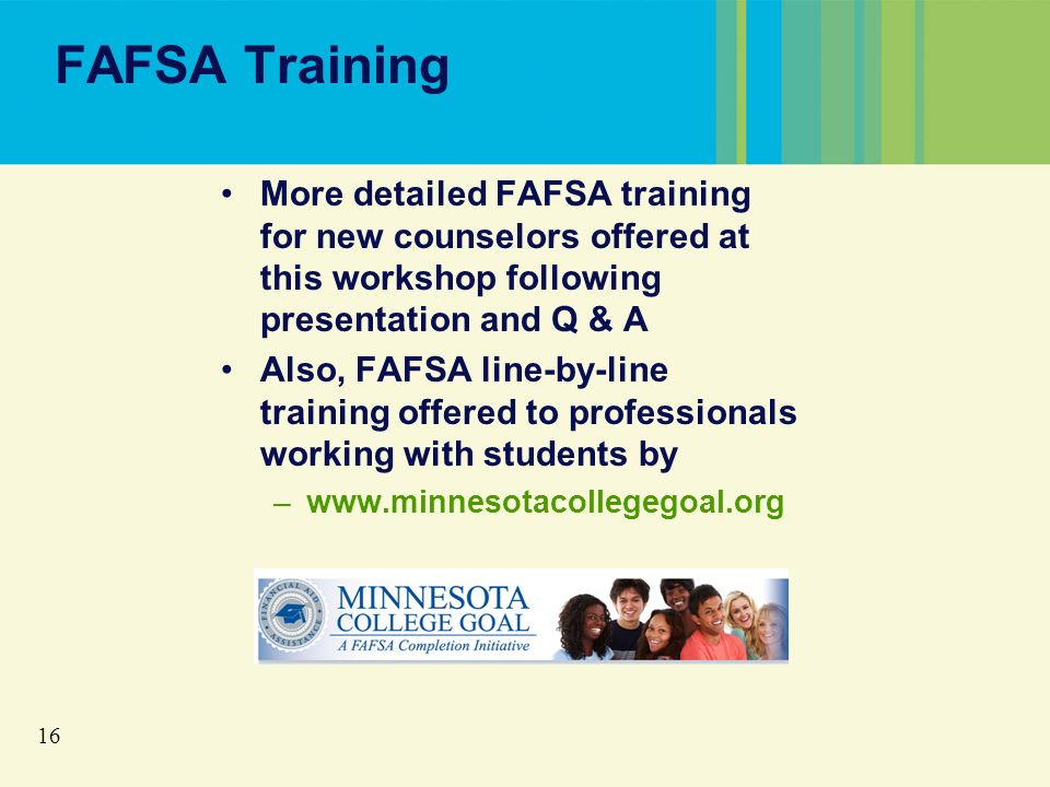 16 FAFSA Training More detailed FAFSA training for new counselors offered at this workshop following presentation and Q & A Also, FAFSA line-by-line training offered to professionals working with students by –www.minnesotacollegegoal.org
