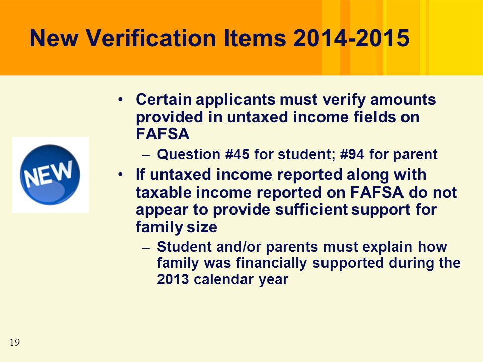 19 New Verification Items 2014-2015 Certain applicants must verify amounts provided in untaxed income fields on FAFSA –Question #45 for student; #94 for parent If untaxed income reported along with taxable income reported on FAFSA do not appear to provide sufficient support for family size –Student and/or parents must explain how family was financially supported during the 2013 calendar year