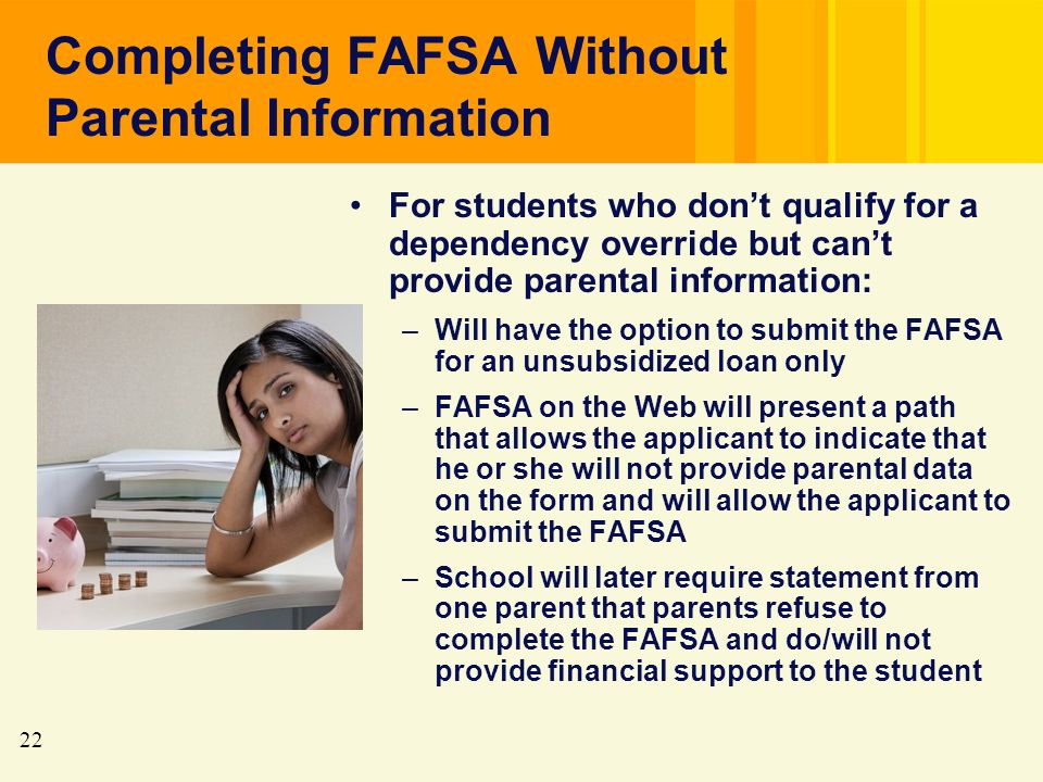 22 Completing FAFSA Without Parental Information For students who dont qualify for a dependency override but cant provide parental information: –Will have the option to submit the FAFSA for an unsubsidized loan only –FAFSA on the Web will present a path that allows the applicant to indicate that he or she will not provide parental data on the form and will allow the applicant to submit the FAFSA –School will later require statement from one parent that parents refuse to complete the FAFSA and do/will not provide financial support to the student
