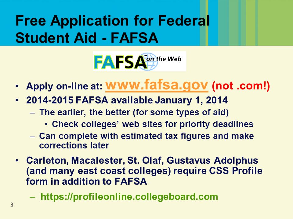 3 Free Application for Federal Student Aid - FAFSA Apply on-line at: www.fafsa.gov (not.com!) www.fafsa.gov 2014-2015 FAFSA available January 1, 2014 –The earlier, the better (for some types of aid) Check colleges web sites for priority deadlines –Can complete with estimated tax figures and make corrections later Carleton, Macalester, St.