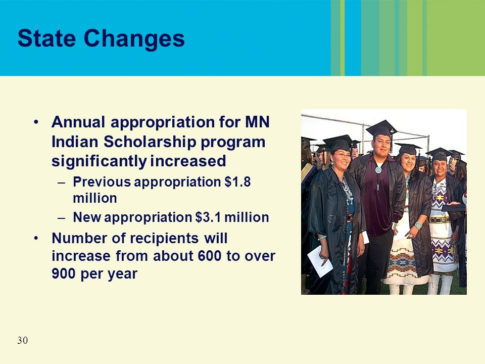 30 State Changes Annual appropriation for MN Indian Scholarship program significantly increased –Previous appropriation $1.8 million –New appropriation $3.1 million Number of recipients will increase from about 600 to over 900 per year