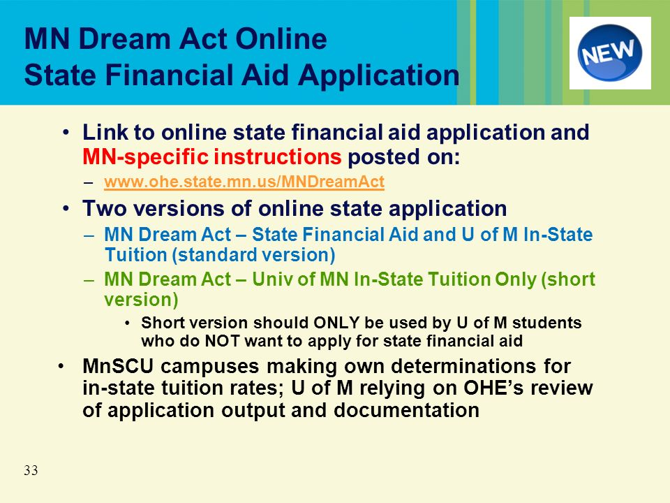 33 MN Dream Act Online State Financial Aid Application Link to online state financial aid application and MN-specific instructions posted on: –www.ohe.state.mn.us/MNDreamActwww.ohe.state.mn.us/MNDreamAct Two versions of online state application –MN Dream Act – State Financial Aid and U of M In-State Tuition (standard version) –MN Dream Act – Univ of MN In-State Tuition Only (short version) Short version should ONLY be used by U of M students who do NOT want to apply for state financial aid MnSCU campuses making own determinations for in-state tuition rates; U of M relying on OHEs review of application output and documentation