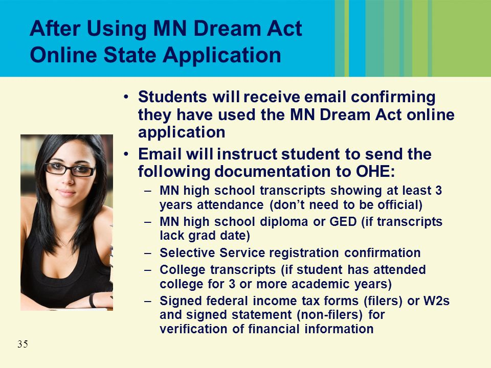 35 After Using MN Dream Act Online State Application Students will receive email confirming they have used the MN Dream Act online application Email will instruct student to send the following documentation to OHE: –MN high school transcripts showing at least 3 years attendance (dont need to be official) –MN high school diploma or GED (if transcripts lack grad date) –Selective Service registration confirmation –College transcripts (if student has attended college for 3 or more academic years) –Signed federal income tax forms (filers) or W2s and signed statement (non-filers) for verification of financial information