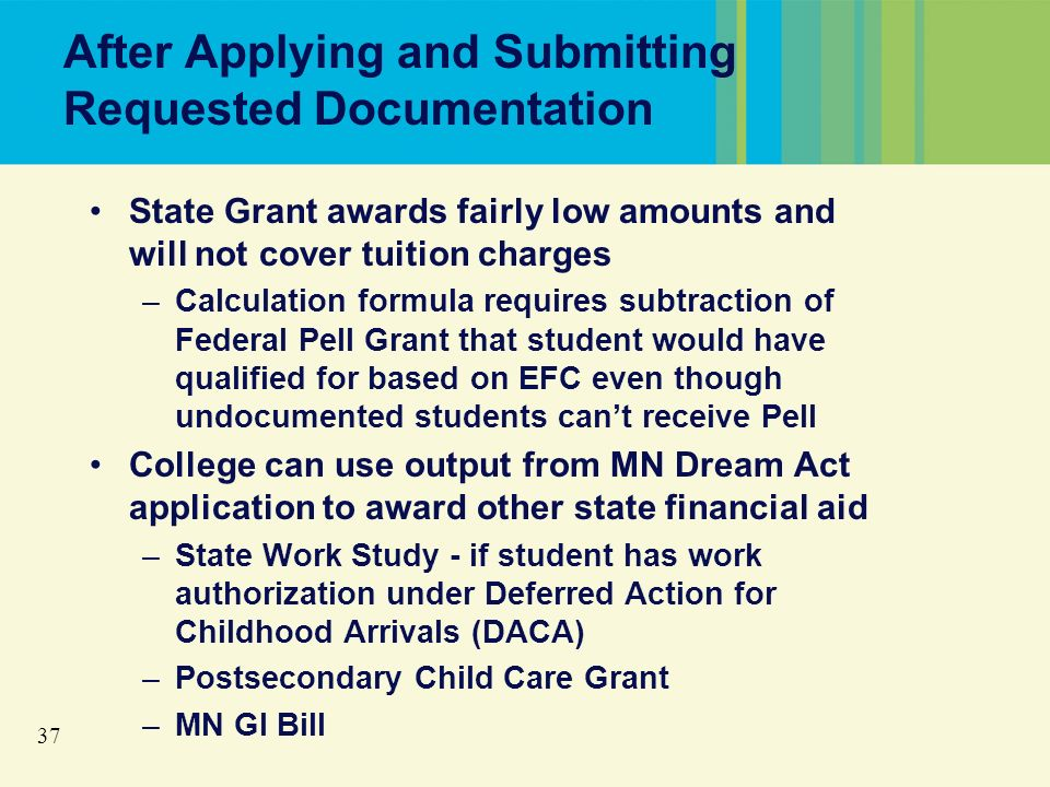 37 After Applying and Submitting Requested Documentation State Grant awards fairly low amounts and will not cover tuition charges –Calculation formula requires subtraction of Federal Pell Grant that student would have qualified for based on EFC even though undocumented students cant receive Pell College can use output from MN Dream Act application to award other state financial aid –State Work Study - if student has work authorization under Deferred Action for Childhood Arrivals (DACA) –Postsecondary Child Care Grant –MN GI Bill