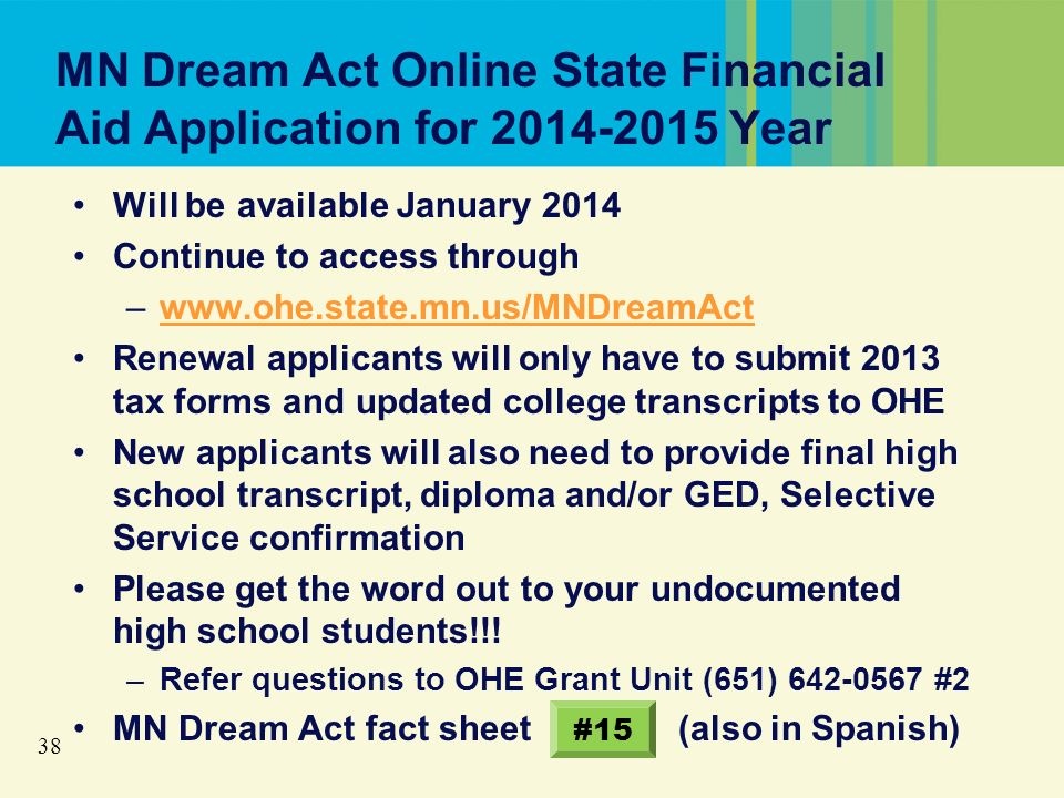 38 MN Dream Act Online State Financial Aid Application for 2014-2015 Year Will be available January 2014 Continue to access through –www.ohe.state.mn.us/MNDreamActwww.ohe.state.mn.us/MNDreamAct Renewal applicants will only have to submit 2013 tax forms and updated college transcripts to OHE New applicants will also need to provide final high school transcript, diploma and/or GED, Selective Service confirmation Please get the word out to your undocumented high school students!!.