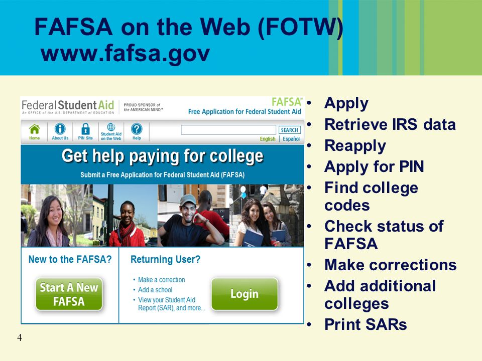 4 FAFSA on the Web (FOTW) www.fafsa.gov Apply Retrieve IRS data Reapply Apply for PIN Find college codes Check status of FAFSA Make corrections Add additional colleges Print SARs