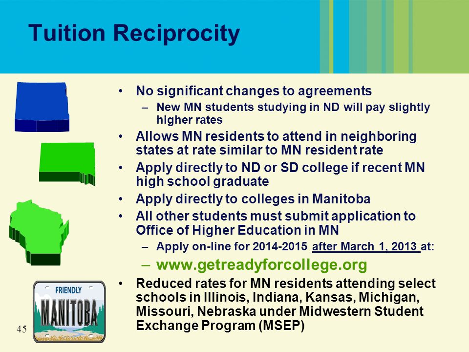 45 Tuition Reciprocity No significant changes to agreements –New MN students studying in ND will pay slightly higher rates Allows MN residents to attend in neighboring states at rate similar to MN resident rate Apply directly to ND or SD college if recent MN high school graduate Apply directly to colleges in Manitoba All other students must submit application to Office of Higher Education in MN –Apply on-line for 2014-2015 after March 1, 2013 at: –www.getreadyforcollege.org Reduced rates for MN residents attending select schools in Illinois, Indiana, Kansas, Michigan, Missouri, Nebraska under Midwestern Student Exchange Program (MSEP)