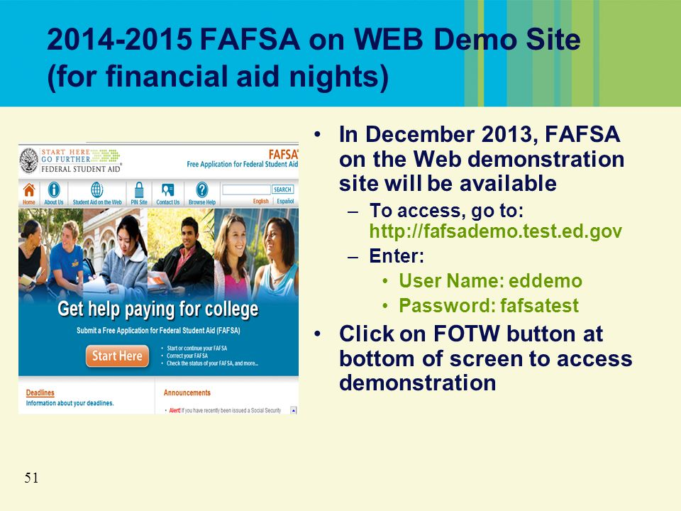 51 2014-2015 FAFSA on WEB Demo Site (for financial aid nights) In December 2013, FAFSA on the Web demonstration site will be available –To access, go to: http://fafsademo.test.ed.gov –Enter: User Name: eddemo Password: fafsatest Click on FOTW button at bottom of screen to access demonstration