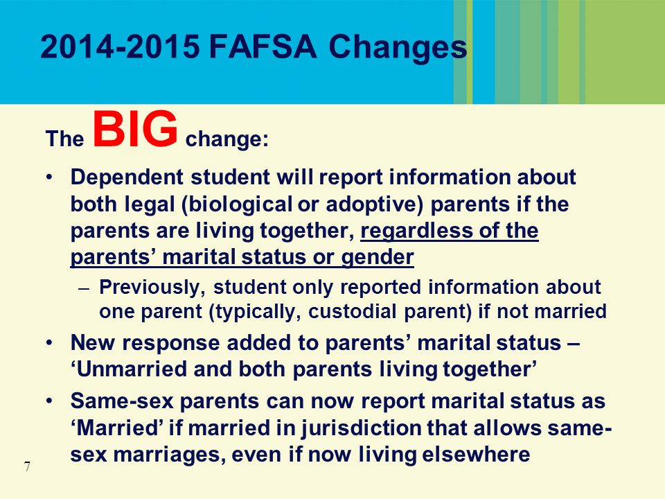 7 2014-2015 FAFSA Changes The BIG change: Dependent student will report information about both legal (biological or adoptive) parents if the parents are living together, regardless of the parents marital status or gender –Previously, student only reported information about one parent (typically, custodial parent) if not married New response added to parents marital status – Unmarried and both parents living together Same-sex parents can now report marital status as Married if married in jurisdiction that allows same- sex marriages, even if now living elsewhere