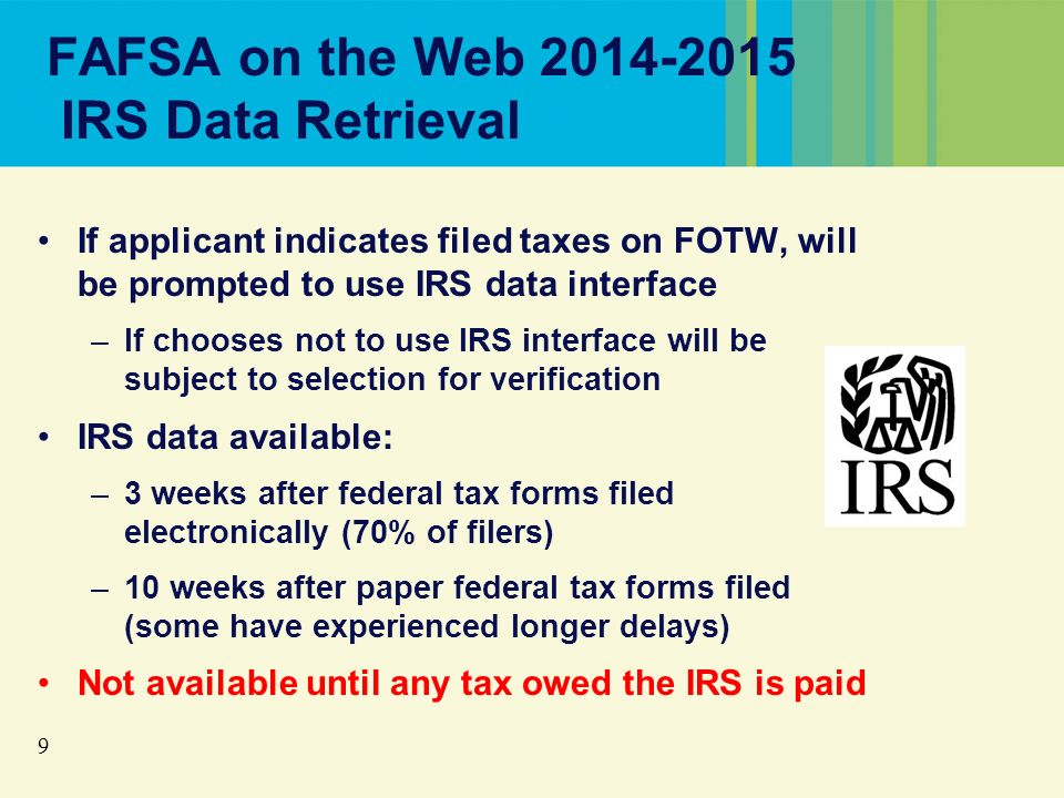 9 FAFSA on the Web 2014-2015 IRS Data Retrieval If applicant indicates filed taxes on FOTW, will be prompted to use IRS data interface –If chooses not to use IRS interface will be subject to selection for verification IRS data available: –3 weeks after federal tax forms filed electronically (70% of filers) –10 weeks after paper federal tax forms filed (some have experienced longer delays) Not available until any tax owed the IRS is paid