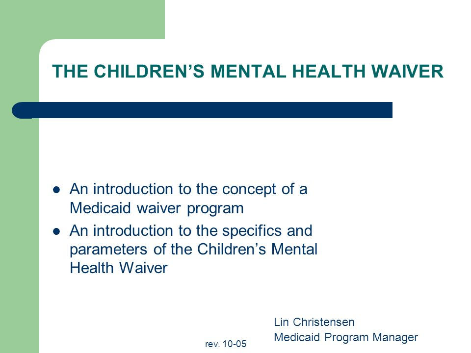 rev. 10-05 THE CHILDRENS MENTAL HEALTH WAIVER An introduction to the concept of a Medicaid waiver program An introduction to the specifics and paramet