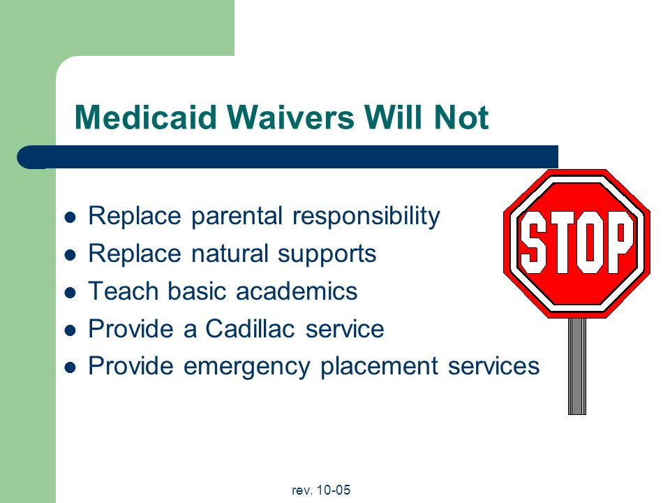 rev. 10-05 Medicaid Waivers Will Not Replace parental responsibility Replace natural supports Teach basic academics Provide a Cadillac service Provide