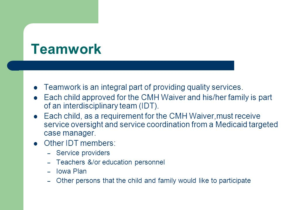 Teamwork Teamwork is an integral part of providing quality services. Each child approved for the CMH Waiver and his/her family is part of an interdisc