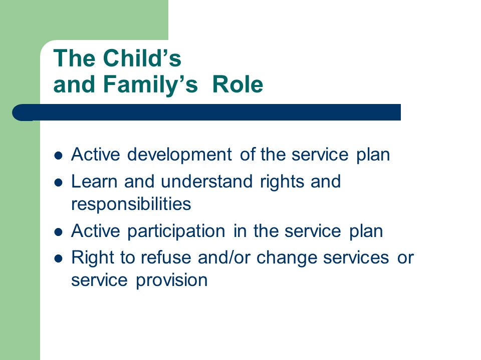 The Childs and Familys Role Active development of the service plan Learn and understand rights and responsibilities Active participation in the servic